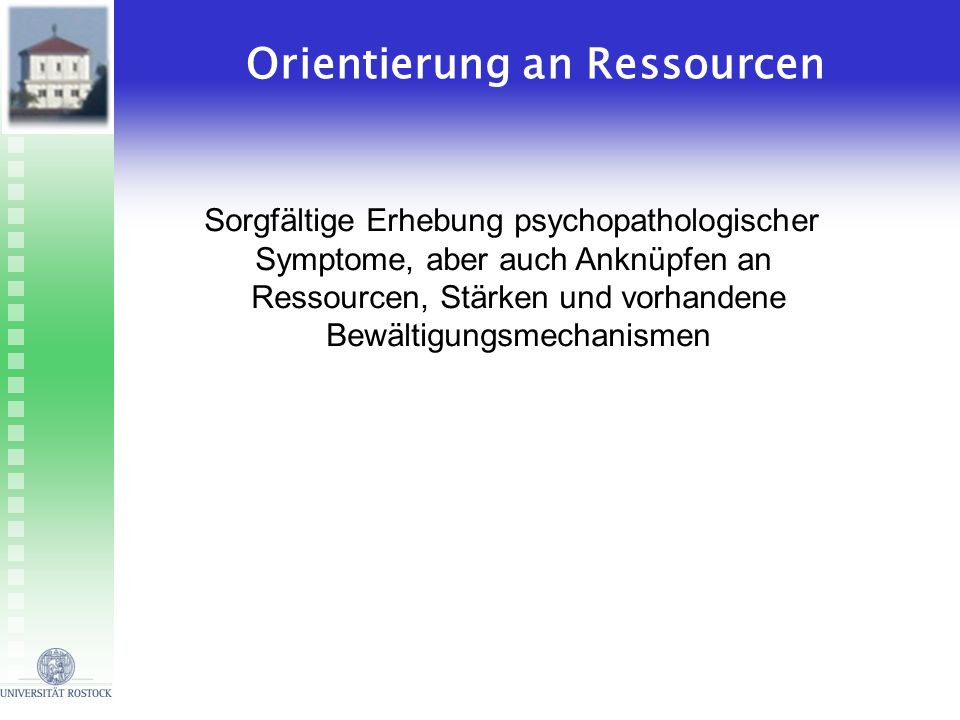Orientierung an Ressourcen Sorgfältige Erhebung psychopathologischer Symptome, aber auch Anknüpfen an Ressourcen, Stärken und vorhandene Bewältigungsm