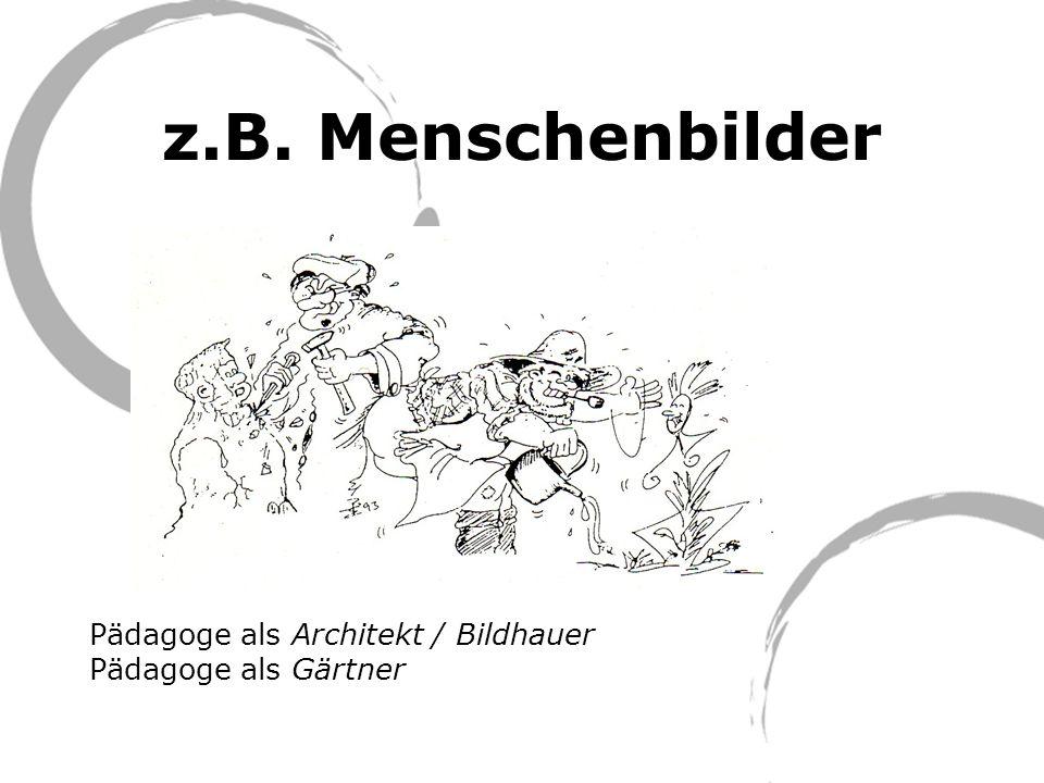z.B. Menschenbilder Pädagoge als Architekt / Bildhauer Pädagoge als Gärtner