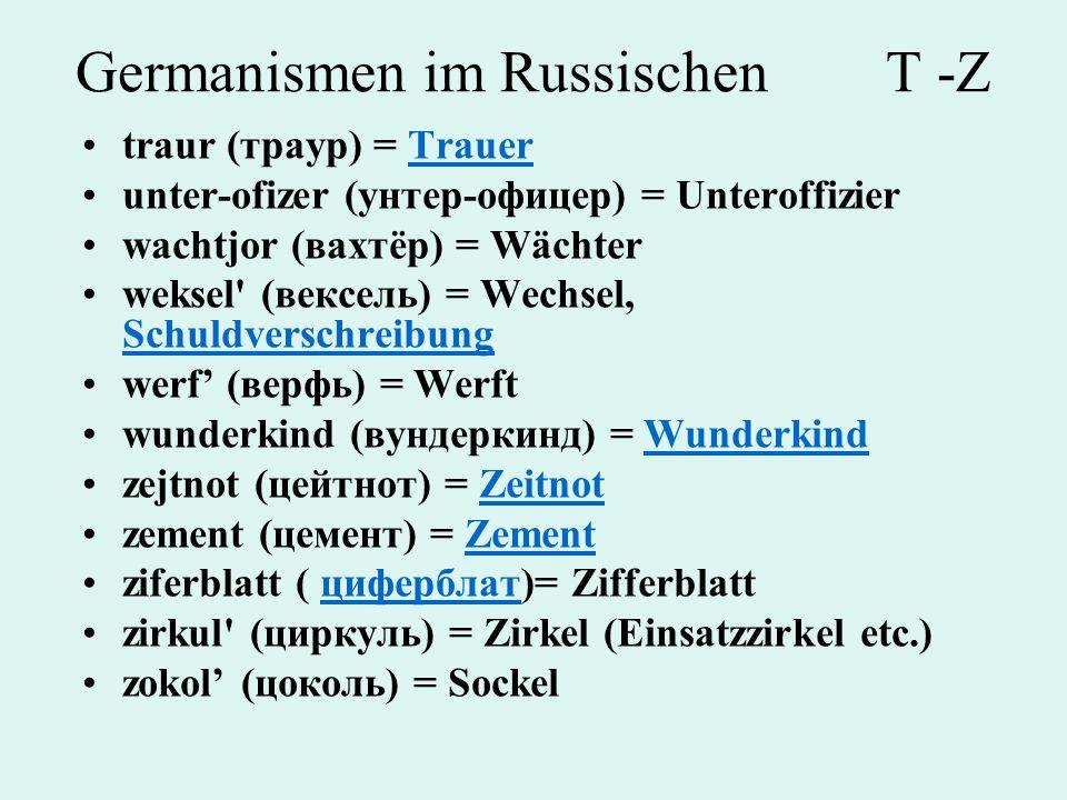 Germanismen im Russischen T -Z traur (траур) = TrauerTrauer unter-ofizer (унтер-офицер) = Unteroffizier wachtjor (вахтёр) = Wächter weksel' (вексель)