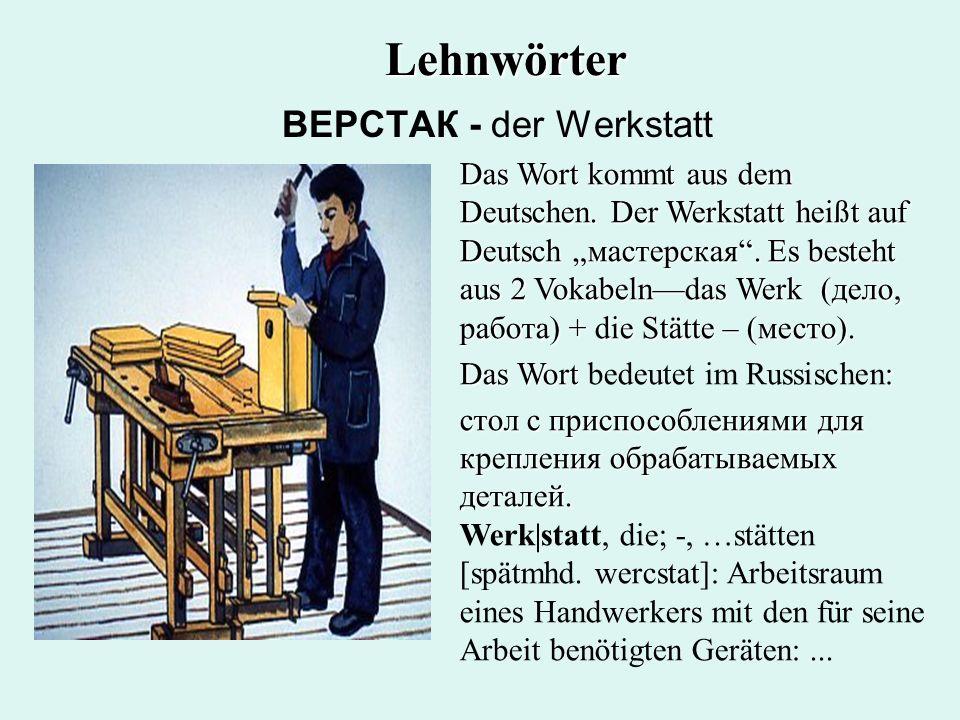ВЕРСТАК - der Werkstatt Das Wort kommt aus dem Deutschen. Der Werkstatt heißt auf Deutsch мастерская. Es besteht aus 2 Vokabelndas Werk (дело, работа)