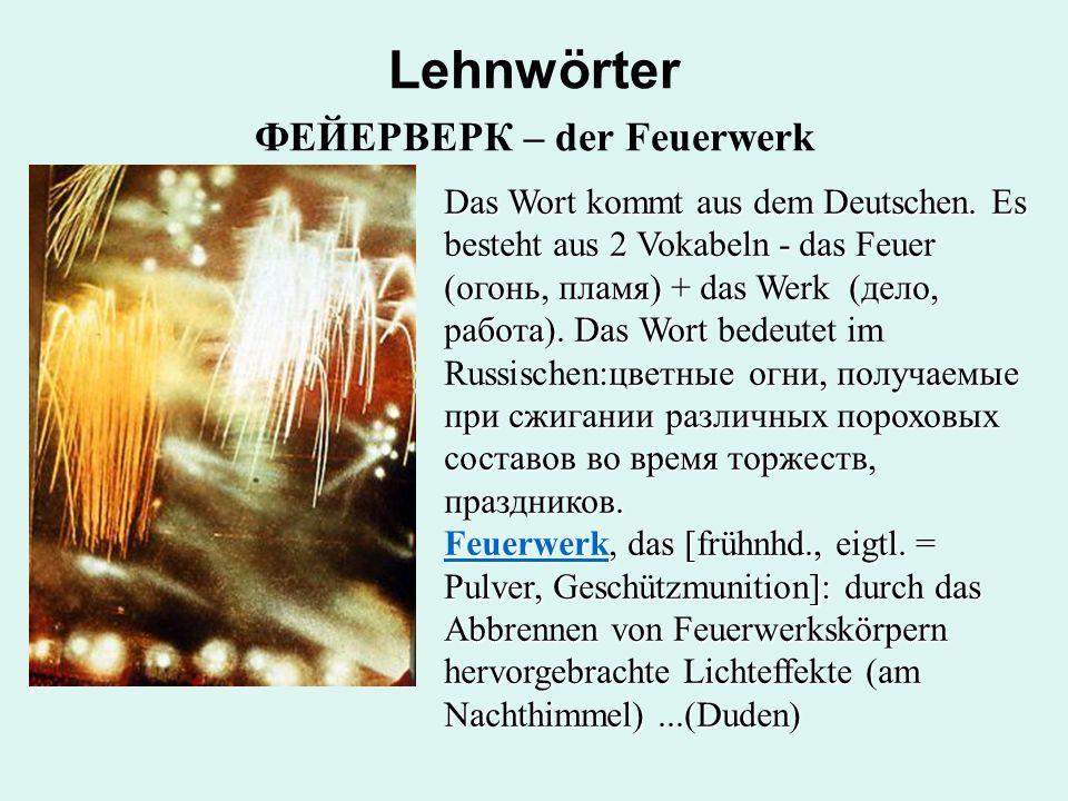 Lehnwörter ФЕЙЕРВЕРК – der Feuerwerk Das Wort kommt aus dem Deutschen.Es besteht aus 2 Vokabeln - das Feuer (огонь, пламя) + das Werk (дело, работа).