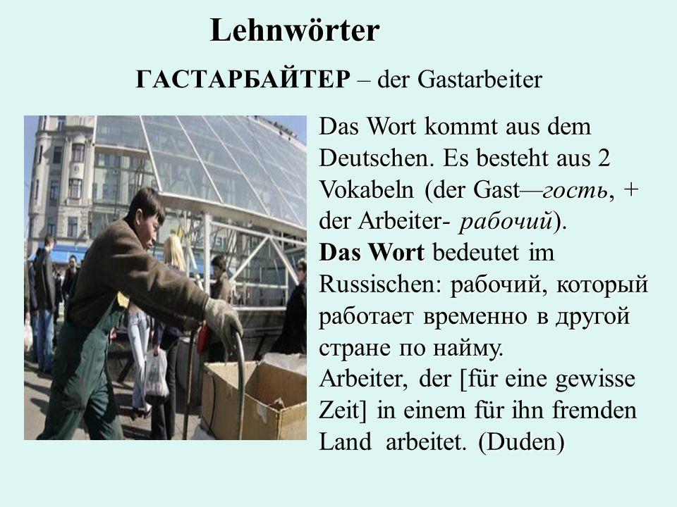 ГАСТАРБАЙТЕР – der Gastarbeiter Das Wort kommt aus dem Deutschen. Es besteht aus 2 Vokabeln (der Gastгость, + der Arbeiter- рабочий). Das Wort : рабоч