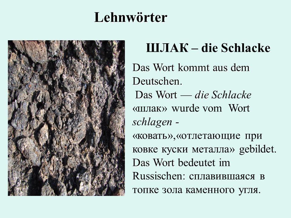 ШЛАК – die Schlacke Das Wort kommt aus dem Deutschen. Das Wort die Das Wort : Das Wort die Schlacke «шлак» wurde vom Wort schlagen - «ковать»,«отлетаю