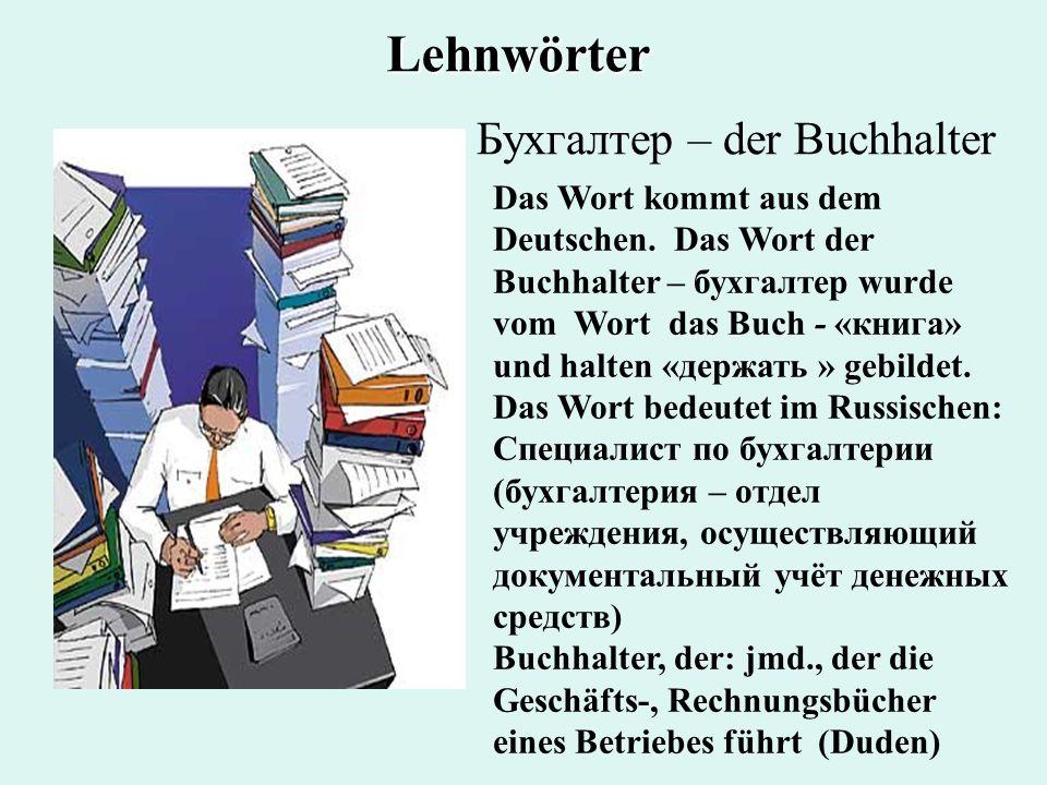 Бухгалтер – der Buchhalter Das Wort kommt aus dem Deutschen. Das Wort der Buchhalter – бухгалтер wurde vom Wort das Buch - «книга» und halten «держать