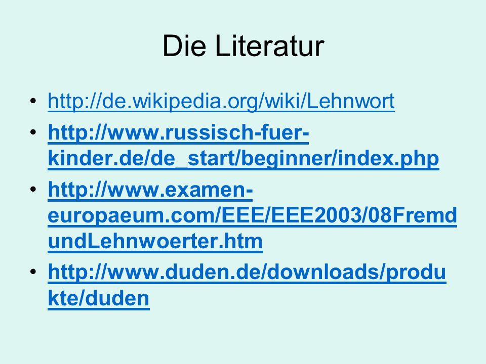 Die Literatur http://de.wikipedia.org/wiki/Lehnwort http://www.russisch-fuer- kinder.de/de_start/beginner/index.phphttp://www.russisch-fuer- kinder.de