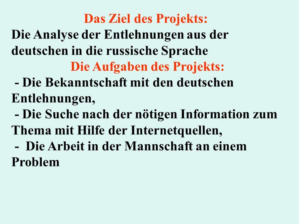 Das Ziel des Projekts: Die Analyse der Entlehnungen aus der deutschen in die russische Sprache Die Aufgaben des Projekts: - Die Bekanntschaft mit den