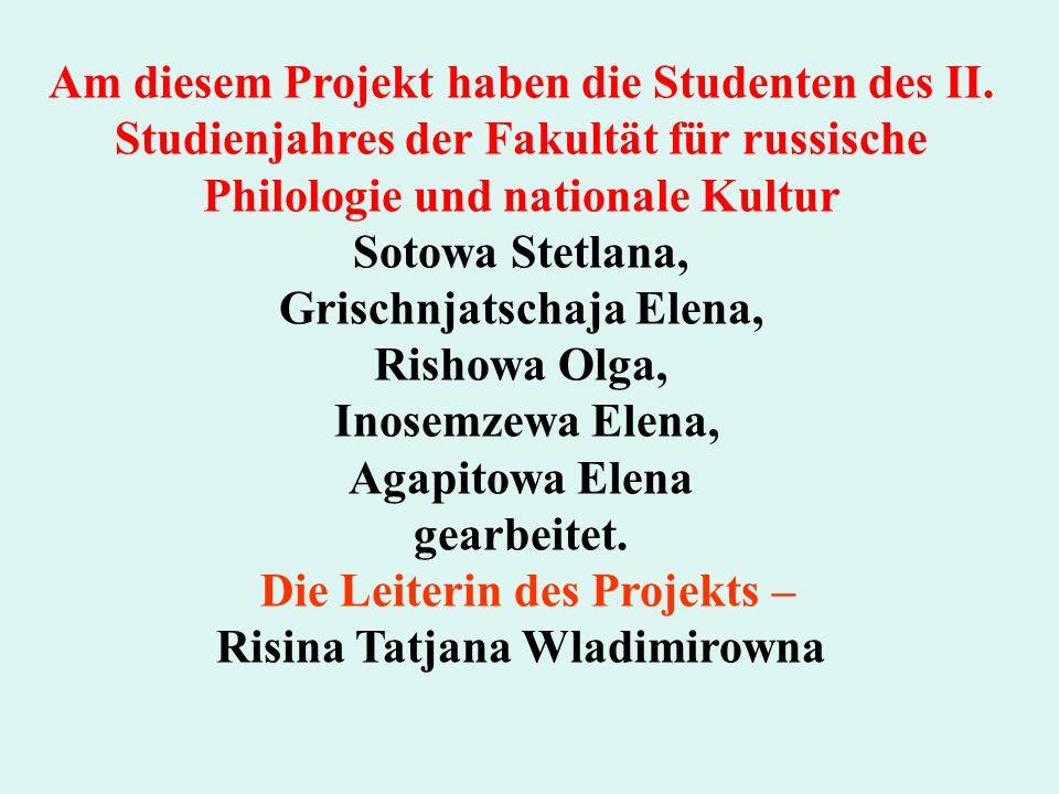 Am diesem Projekt haben die Studenten des II. Studienjahres der Fakultät für russische Philologie und nationale Kultur Sotowa Stetlana, Grischnjatscha