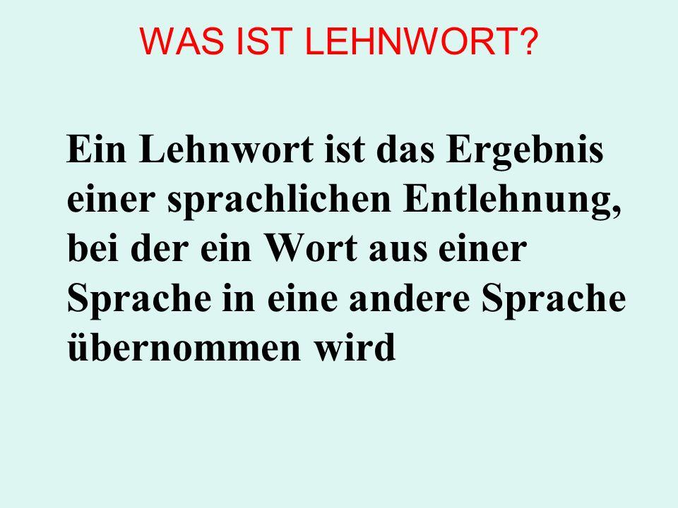 WAS IST LEHNWORT? Ein Lehnwort ist das Ergebnis einer sprachlichen Entlehnung, bei der ein Wort aus einer Sprache in eine andere Sprache übernommen wi