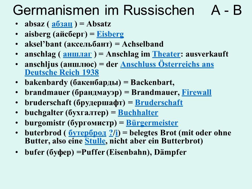 Germanismen im Russischen D -G diesel (дизель) = Diesel durschlag (дуршлаг) = Sieb endschpil (эндшпиль) (Endspiel)Endspiel falsch (фальшь); falschiwyj (фальшивый) = Falschheit; falsch, gefälscht fejerwerk ( фейерверк ) = Feuerwerkфейерверк fligel (флигель) = Seitenflügel fljaschka (фляжка) = kleine Metallflasche galstuk ( галстук ) = Krawatte (von Halstuch)галстукKrawatte gastarbajter (гастарбайтер) = GastarbeiterGastarbeiter gerzog (герцог) = HerzogHerzog graf (граф) = Graf grossmejster ( гроссмейстер) = GroßmeisterгроссмейстерGroßmeister grunt (грунт) = Grund, Boden