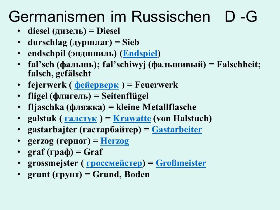 Germanismen im Russischen J - L jarmarka (ярмарка) = Jahrmarkt; MesseMesse jefrejtor (ефрейтор) = GefreiterGefreiter jeger (егерь) = Förster, Jäger kanzler (канцлер) = Kanzler kapelmejster (капельмейстер) = Kapellmeister, Dirigent kartofel (картофель) = Kartoffeln kurort (курорт) = KurortKurort landschaft (ландшафт) = Landschaft lejtmotiv ( лейтмотив ) = Grundgedanke, Leitmotivлейтмотив losung (лозунг) = Slogan, Parole (mil.; veraltet) (urspr.