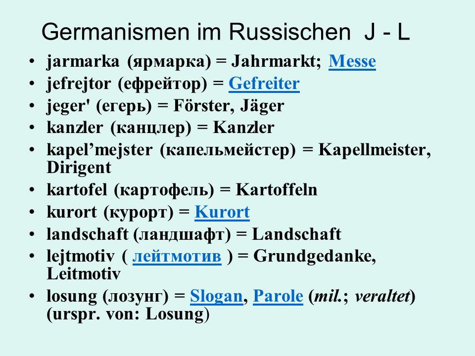 Germanismen im Russischen J - L jarmarka (ярмарка) = Jahrmarkt; MesseMesse jefrejtor (ефрейтор) = GefreiterGefreiter jeger' (егерь) = Förster, Jäger k
