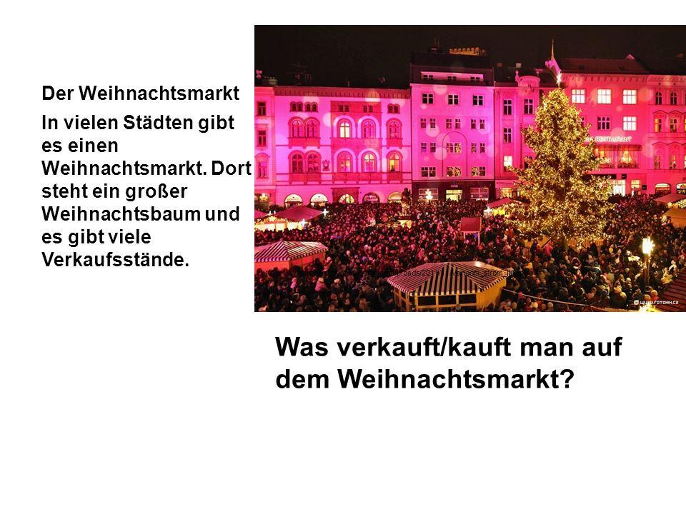 Der Weihnachtsmarkt Was verkauft/kauft man auf dem Weihnachtsmarkt? In vielen Städten gibt es einen Weihnachtsmarkt. Dort steht ein großer Weihnachtsb