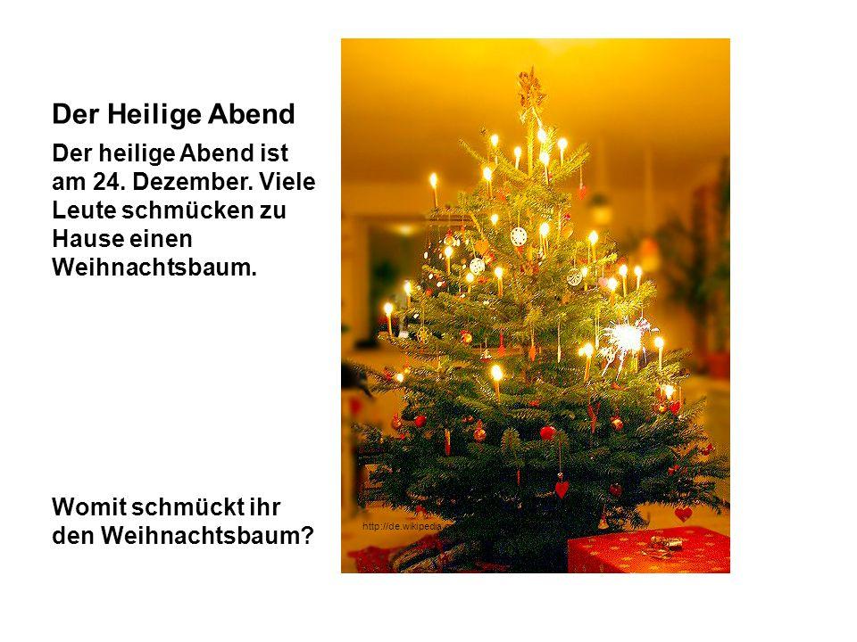 Der Heilige Abend Der heilige Abend ist am 24. Dezember. Viele Leute schmücken zu Hause einen Weihnachtsbaum. Womit schmückt ihr den Weihnachtsbaum? h