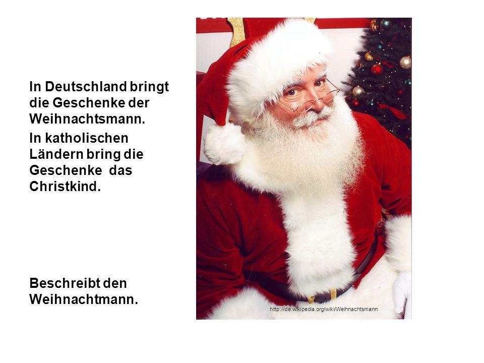 In Deutschland bringt die Geschenke der Weihnachtsmann. In katholischen Ländern bring die Geschenke das Christkind. Beschreibt den Weihnachtmann. http