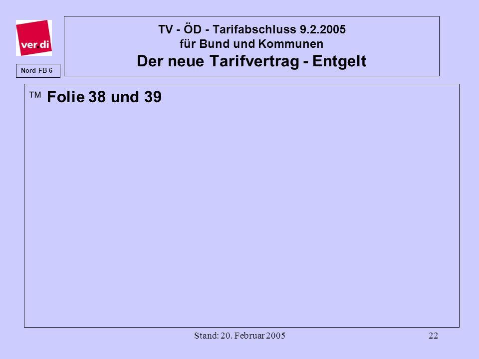 Stand: 20. Februar 200522 TV - ÖD - Tarifabschluss 9.2.2005 für Bund und Kommunen Der neue Tarifvertrag - Entgelt äFolie 38 und 39 Nord FB 6