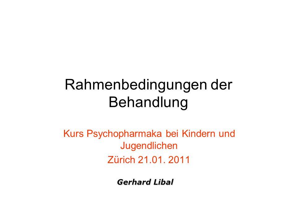 Rahmenbedingungen der Behandlung Kurs Psychopharmaka bei Kindern und Jugendlichen Zürich 21.01. 2011 Gerhard Libal