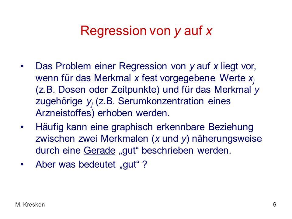 6M. Kresken Regression von y auf x Das Problem einer Regression von y auf x liegt vor, wenn für das Merkmal x fest vorgegebene Werte x j (z.B. Dosen o