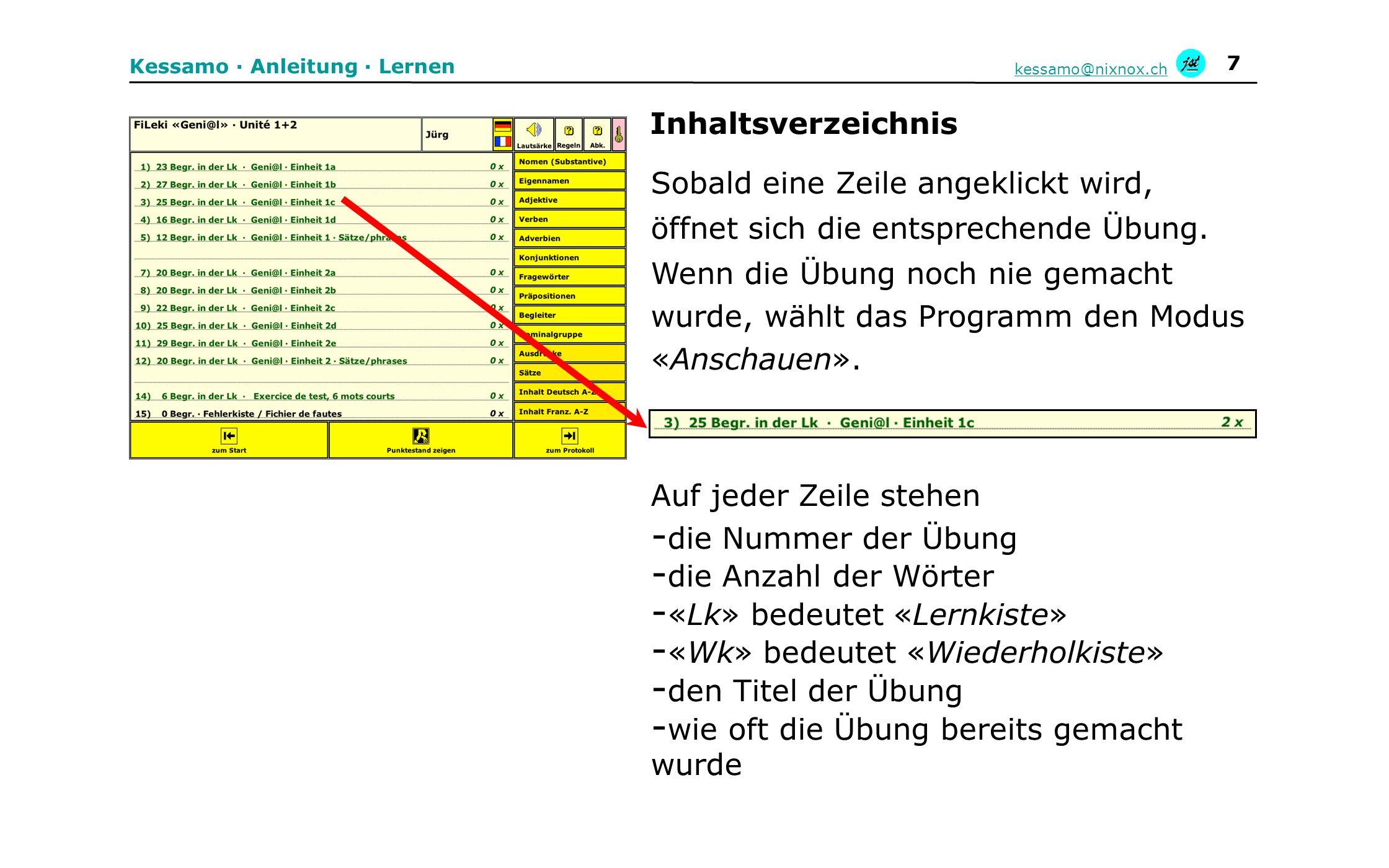 8 Kessamo · Anleitung · Lernen kessamo@nixnox.ch - jede Übung muss zuerst im Modus «Anschauen» gemacht werden - man sieht das Wort in beiden Sprachen und hört es auf deutsch - die Aussprache kann beliebig oft abgehört werden - nach einem Klick auf «nächstes Wort» erscheint das nächste Wort - nach dem Anschauen haben alle Wörter 1 Punkt - nach dem letzten Wort erscheint wieder das Inhaltsverzeichnis Modus «Anschauen»