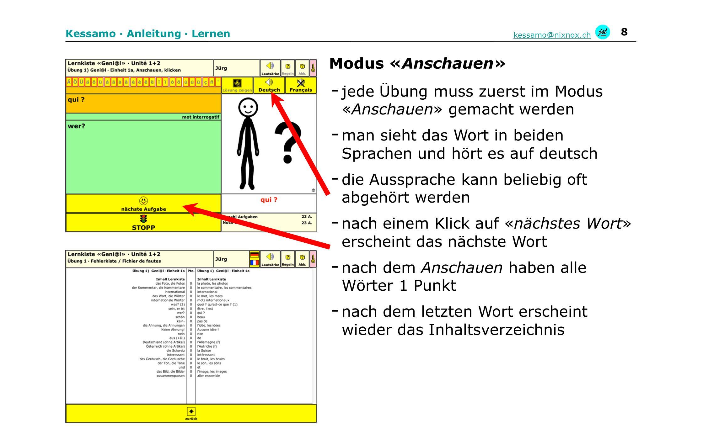9 Kessamo · Anleitung · Lernen kessamo@nixnox.ch - nach dem «Anschauen» erscheint immer diese Auswahl - beim «Klicken» sieht man das französische Wort oben und darunter eine Auswahl von sechs Wörtern - ein Klick auf die richtige Übersetzung und das Wort wird auf deutsch ausgesprochen - nach dem letzten Wort erscheint wieder das Inhaltsverzeichnis - alle Wörter, die in dieser Übung beim ersten Mal richtig angeklickt wurden, haben 2 Punkte erhalten Modus «Klicken»