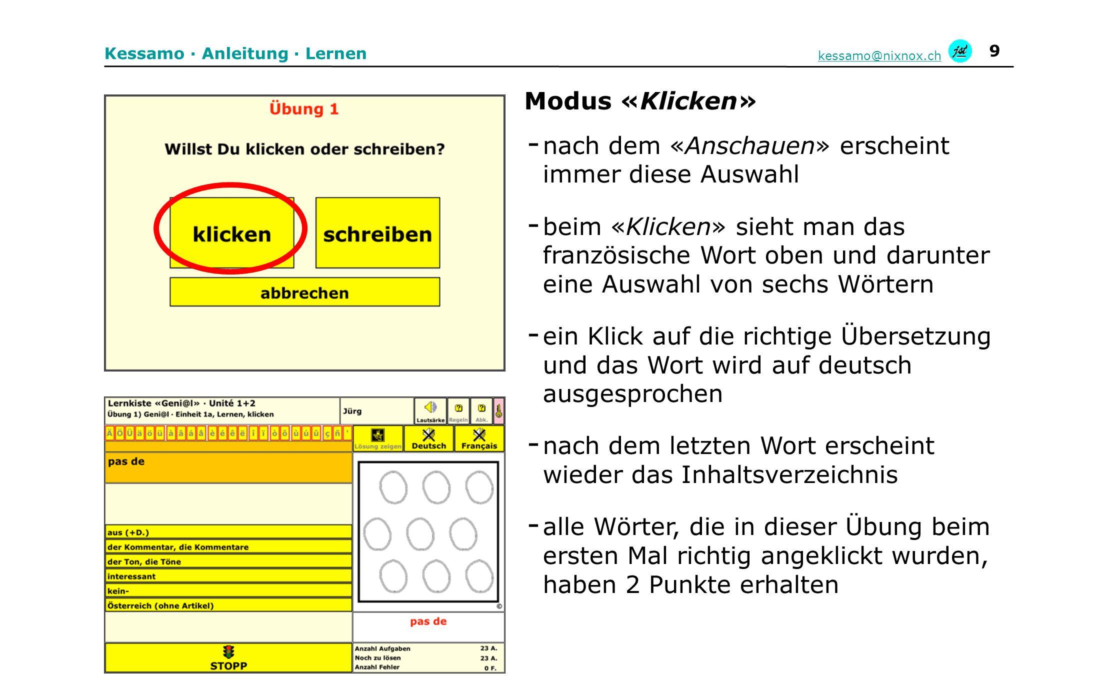 10 Kessamo · Anleitung · Lernen kessamo@nixnox.ch - oben steht das französische Wort, darunter eine Auswahl von sechs Wörtern - die Übersetzung wird in das grüne Feld geschrieben - die Eingabe wird mit der Returntaste kontrolliert - ist die Eingabe richtig, wird das Wort auf deutsch ausgesprochen und das Wort hat 3 Punkte erhalten - wenn die Eingabe falsch ist, bekommt es keine Punkte und muss erneut geschrieben werden - nach dem letzten Wort erscheint wieder das Inhaltsverzeichnis Modus « Abschreiben»