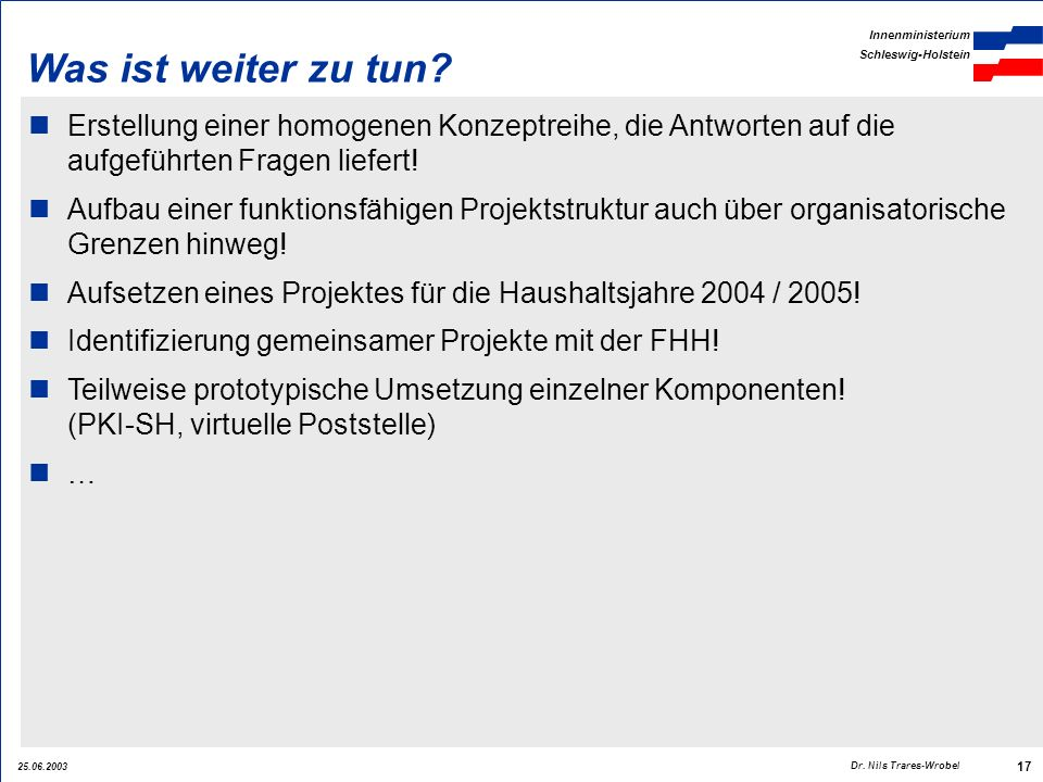 25.06.2003 Innenministerium Schleswig-Holstein 17 Dr. Nils Trares-Wrobel Was ist weiter zu tun? Erstellung einer homogenen Konzeptreihe, die Antworten