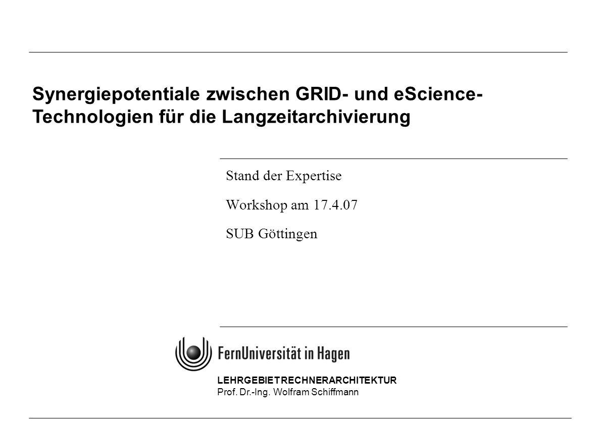 LEHRGEBIET RECHNERARCHITEKTUR Prof. Dr.-Ing. Wolfram Schiffmann Stand der Expertise Workshop am 17.4.07 SUB Göttingen Synergiepotentiale zwischen GRID