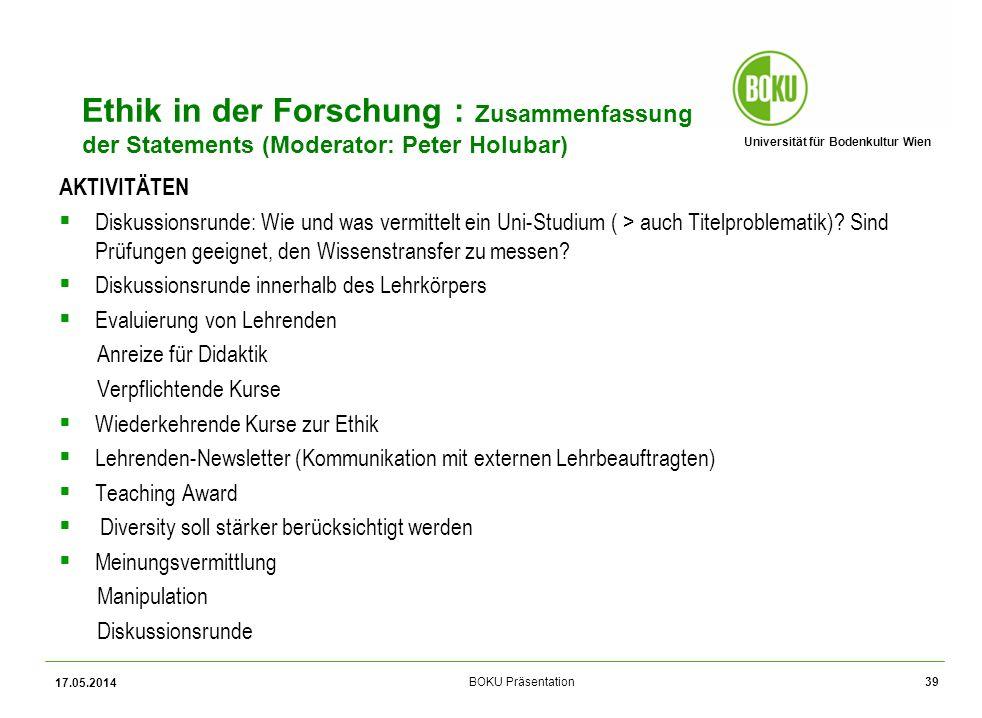 Universität für Bodenkultur Wien BOKU Präsentation Ethik in der Forschung : Zusammenfassung der Statements (Moderator: Peter Holubar) AKTIVITÄTEN Diskussionsrunde: Wie und was vermittelt ein Uni-Studium ( > auch Titelproblematik).