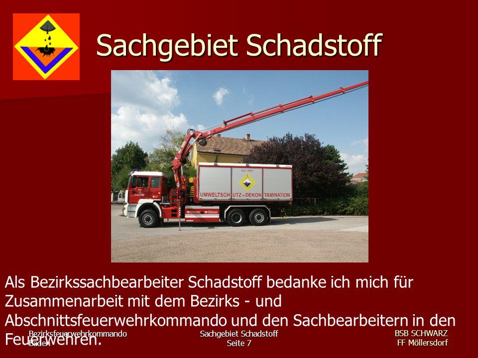 Bezirksfeuerwehrkommando Baden Sachgebiet Schadstoff Seite 7 BSB SCHWARZ FF Möllersdorf Sachgebiet Schadstoff Als Bezirkssachbearbeiter Schadstoff bedanke ich mich für Zusammenarbeit mit dem Bezirks - und Abschnittsfeuerwehrkommando und den Sachbearbeitern in den Feuerwehren.