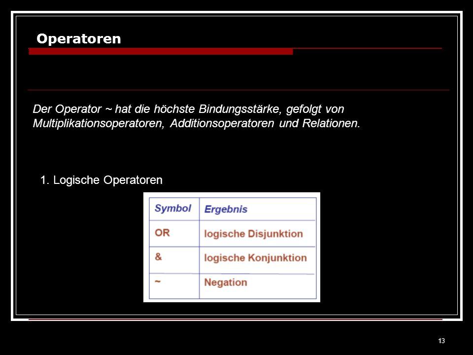13 Operatoren Der Operator ~ hat die höchste Bindungsstärke, gefolgt von Multiplikationsoperatoren, Additionsoperatoren und Relationen. 1. Logische Op