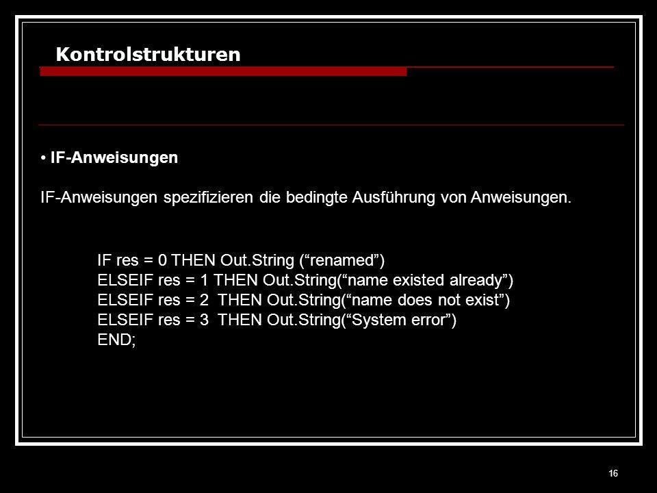 16 Kontrolstrukturen IF-Anweisungen IF-Anweisungen spezifizieren die bedingte Ausführung von Anweisungen. IF res = 0 THEN Out.String (renamed) ELSEIF