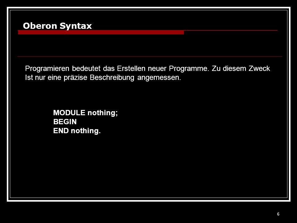 6 Oberon Syntax Programieren bedeutet das Erstellen neuer Programme. Zu diesem Zweck Ist nur eine präzise Beschreibung angemessen. MODULE nothing; BEG