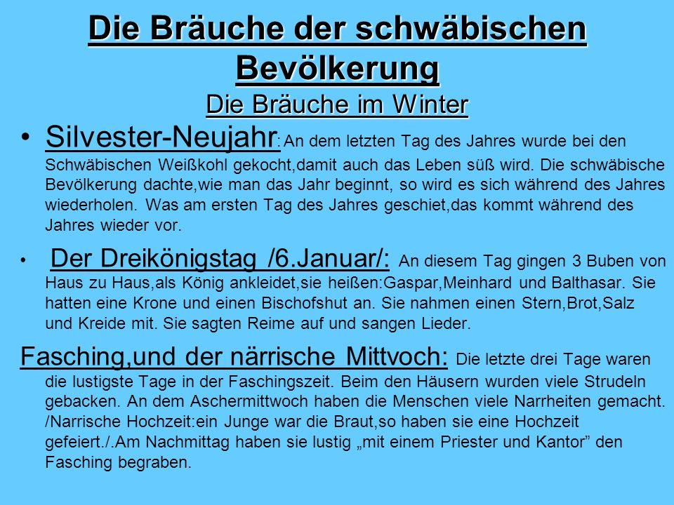 Die Bräuche der schwäbischen Bevölkerung Die Bräuche im Winter Silvester-Neujahr : An dem letzten Tag des Jahres wurde bei den Schwäbischen Weißkohl gekocht,damit auch das Leben süß wird.