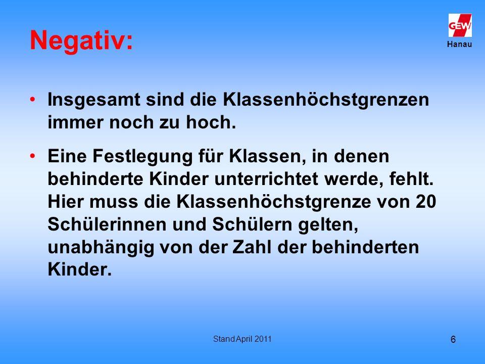 Hanau Stand April 2011 6 Negativ: Insgesamt sind die Klassenhöchstgrenzen immer noch zu hoch. Eine Festlegung für Klassen, in denen behinderte Kinder