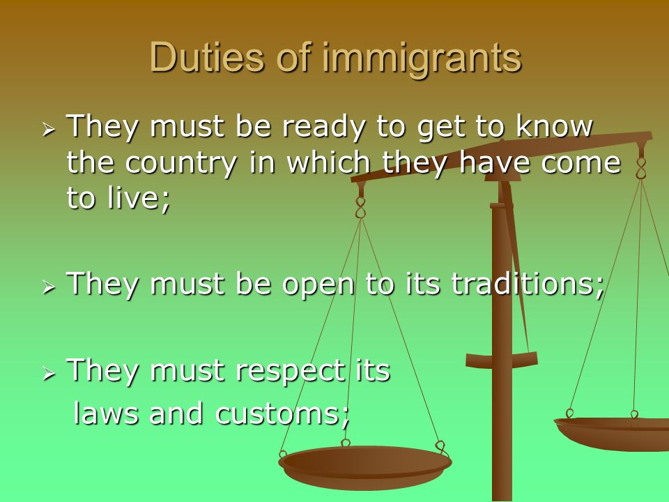 Duties of immigrants They must be ready to get to know the country in which they have come to live; They must be ready to get to know the country in which they have come to live; They must be open to its traditions; They must be open to its traditions; They must respect its They must respect its laws and customs; laws and customs;