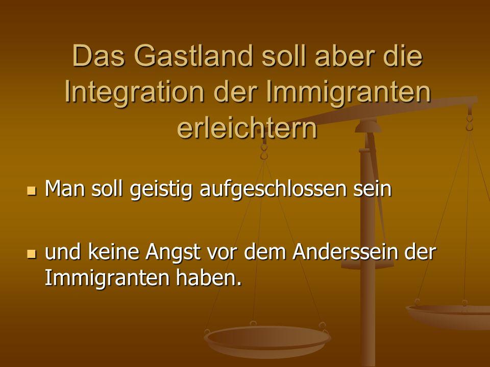 Das Gastland soll aber die Integration der Immigranten erleichtern Man soll geistig aufgeschlossen sein Man soll geistig aufgeschlossen sein und keine Angst vor dem Anderssein der Immigranten haben.
