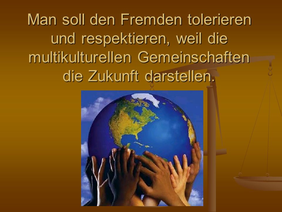 Man soll den Fremden tolerieren und respektieren, weil die multikulturellen Gemeinschaften die Zukunft darstellen.