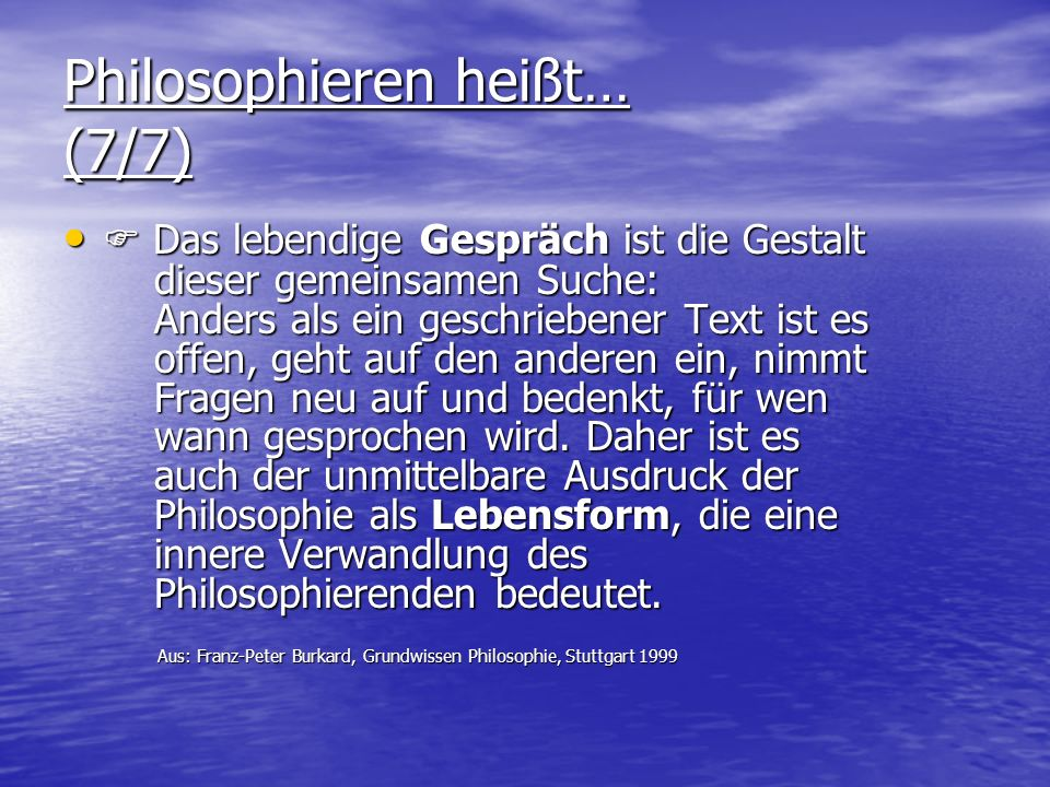 Philosophieren heißt… (7/7) Das lebendige Gespräch ist die Gestalt dieser gemeinsamen Suche: Anders als ein geschriebener Text ist es offen, geht auf den anderen ein, nimmt Fragen neu auf und bedenkt, für wen wann gesprochen wird.