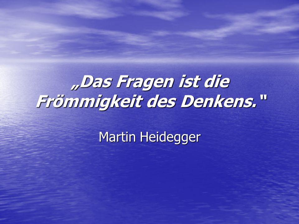 Das Fragen ist die Frömmigkeit des Denkens. Martin Heidegger