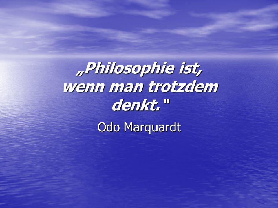Philosophie ist, wenn man trotzdem denkt. Odo Marquardt