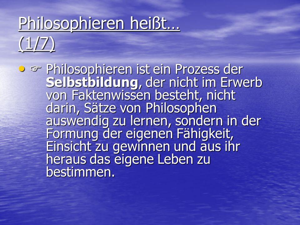 Philosophieren heißt… (1/7) Philosophieren ist ein Prozess der Selbstbildung, der nicht im Erwerb von Faktenwissen besteht, nicht darin, Sätze von Philosophen auswendig zu lernen, sondern in der Formung der eigenen Fähigkeit, Einsicht zu gewinnen und aus ihr heraus das eigene Leben zu bestimmen.