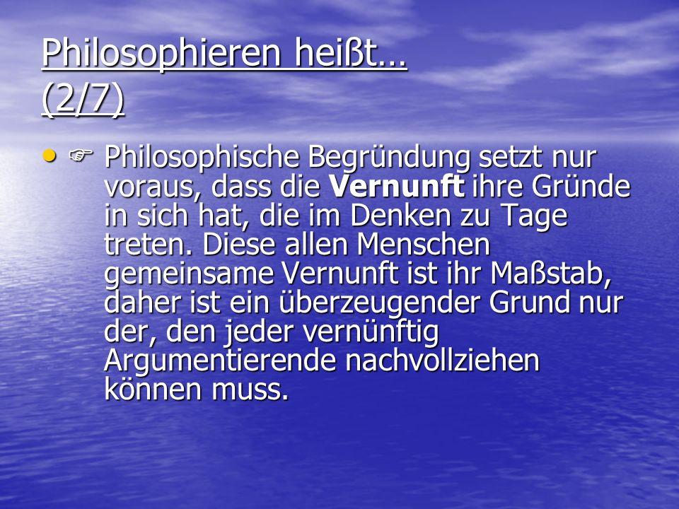 Philosophieren heißt… (2/7) Philosophische Begründung setzt nur voraus, dass die Vernunft ihre Gründe in sich hat, die im Denken zu Tage treten. Diese