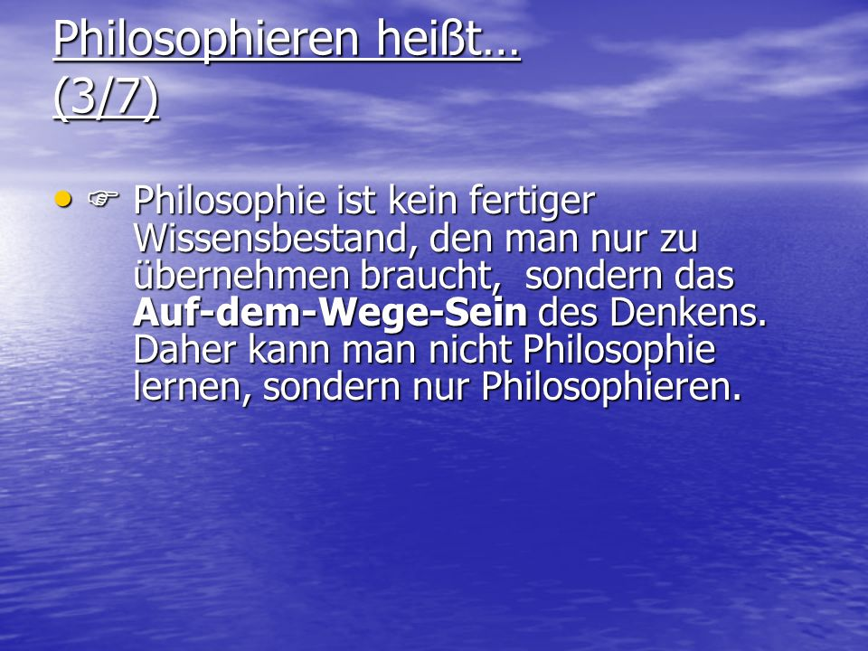 Philosophieren heißt… (3/7) Philosophie ist kein fertiger Wissensbestand, den man nur zu übernehmen braucht, sondern das Auf-dem-Wege-Sein des Denkens
