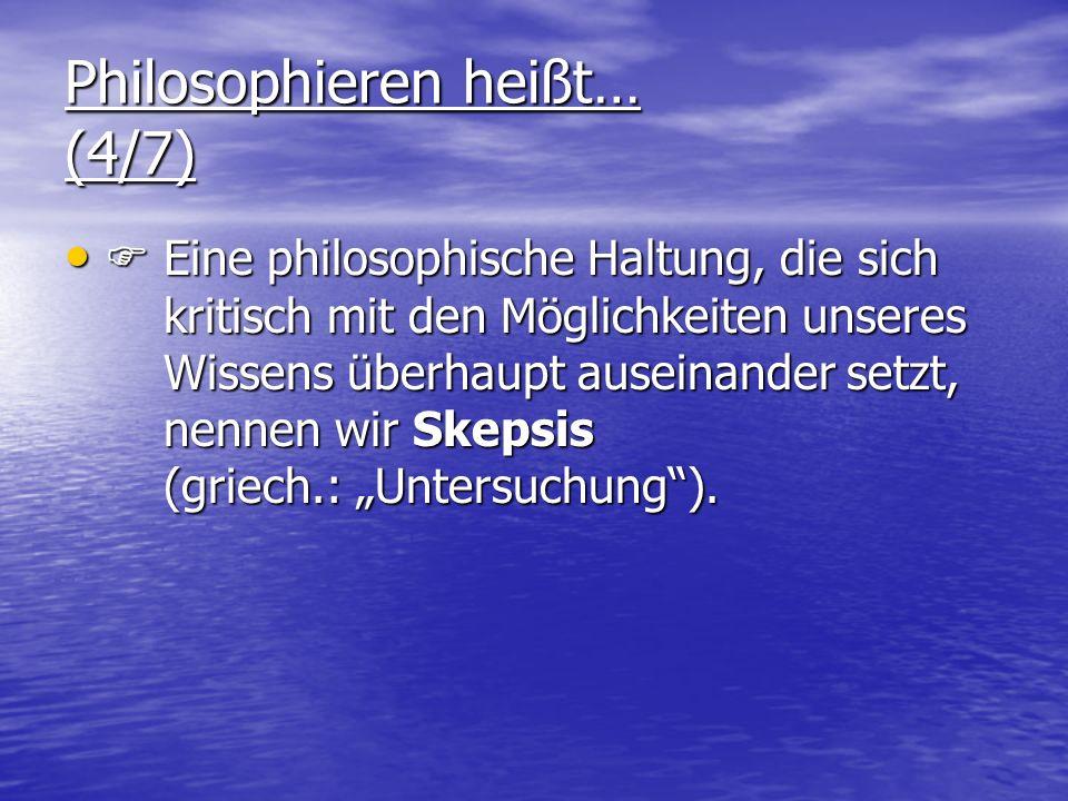 Philosophieren heißt… (4/7) Eine philosophische Haltung, die sich kritisch mit den Möglichkeiten unseres Wissens überhaupt auseinander setzt, nennen wir Skepsis (griech.: Untersuchung).