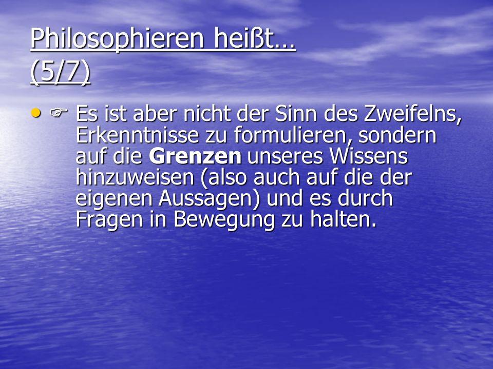 Philosophieren heißt… (5/7) Es ist aber nicht der Sinn des Zweifelns, Erkenntnisse zu formulieren, sondern auf die Grenzen unseres Wissens hinzuweisen