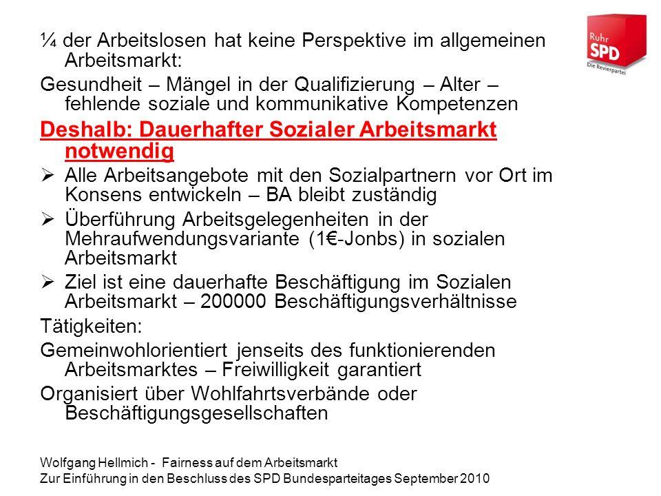 Wolfgang Hellmich - Fairness auf dem Arbeitsmarkt Zur Einführung in den Beschluss des SPD Bundesparteitages September 2010 ¼ der Arbeitslosen hat keine Perspektive im allgemeinen Arbeitsmarkt: Gesundheit – Mängel in der Qualifizierung – Alter – fehlende soziale und kommunikative Kompetenzen Deshalb: Dauerhafter Sozialer Arbeitsmarkt notwendig Alle Arbeitsangebote mit den Sozialpartnern vor Ort im Konsens entwickeln – BA bleibt zuständig Überführung Arbeitsgelegenheiten in der Mehraufwendungsvariante (1-Jonbs) in sozialen Arbeitsmarkt Ziel ist eine dauerhafte Beschäftigung im Sozialen Arbeitsmarkt – 200000 Beschäftigungsverhältnisse Tätigkeiten: Gemeinwohlorientiert jenseits des funktionierenden Arbeitsmarktes – Freiwilligkeit garantiert Organisiert über Wohlfahrtsverbände oder Beschäftigungsgesellschaften