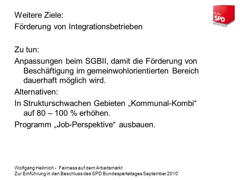 Wolfgang Hellmich - Fairness auf dem Arbeitsmarkt Zur Einführung in den Beschluss des SPD Bundesparteitages September 2010 Weitere Ziele: Förderung von Integrationsbetrieben Zu tun: Anpassungen beim SGBII, damit die Förderung von Beschäftigung im gemeinwohlorientierten Bereich dauerhaft möglich wird.