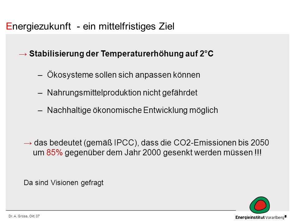Dr. A. Gross, Okt. 07 Stabilisierung der Temperaturerhöhung auf 2°C –Ökosysteme sollen sich anpassen können –Nahrungsmittelproduktion nicht gefährdet