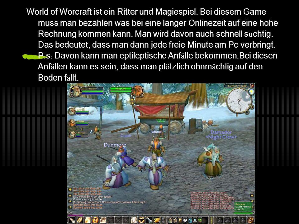 Auch gef ä hrlich sind Games wie z.b. World of Warcraft (WOW) Man kann davon s ü chtig werden. Bei WOW (wie oben gesagt) muss man auch bezahlen, dann