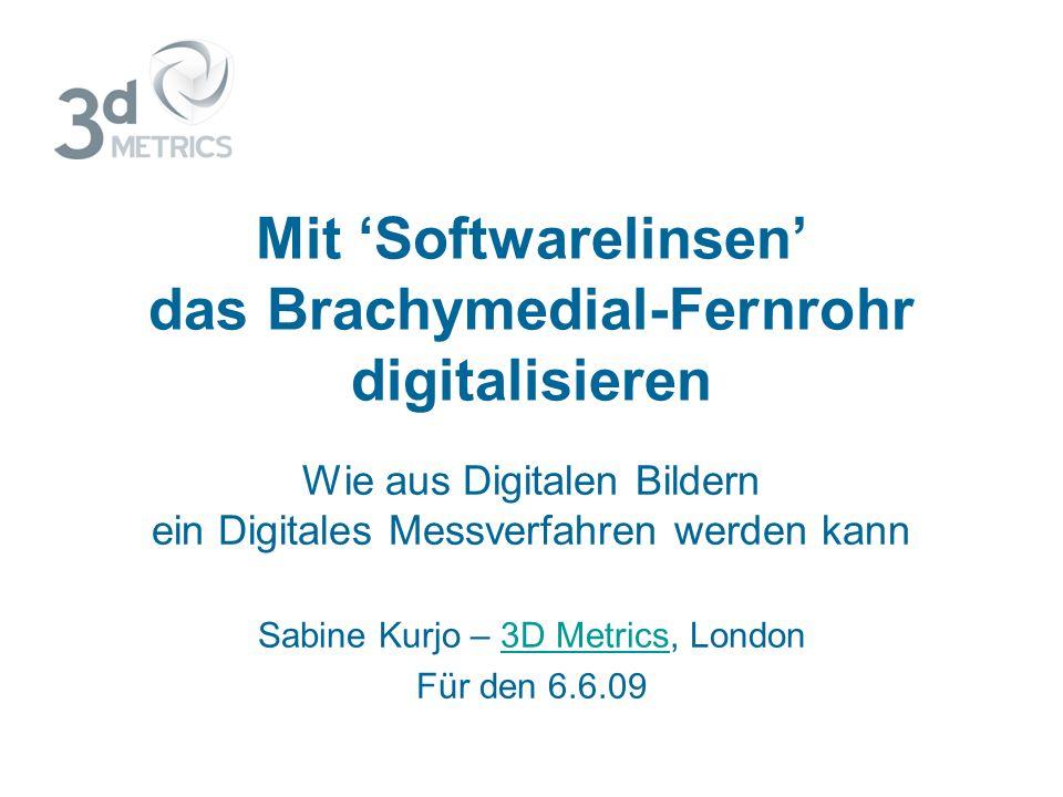 Mit Softwarelinsen das Brachymedial-Fernrohr digitalisieren Wie aus Digitalen Bildern ein Digitales Messverfahren werden kann Sabine Kurjo – 3D Metrics, London3D Metrics Für den 6.6.09