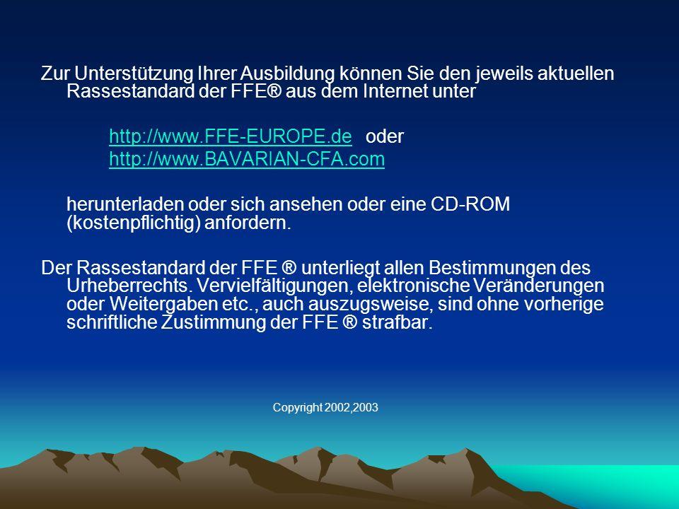 Zur Unterstützung Ihrer Ausbildung können Sie den jeweils aktuellen Rassestandard der FFE® aus dem Internet unter http://www.FFE-EUROPE.de oderhttp://